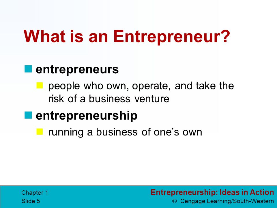 Entrepreneurship: Ideas in Action © Cengage Learning/South-Western Chapter 1 Slide 6 They provide a service or product to meet those needs.