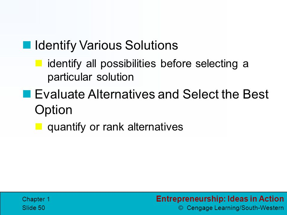 Entrepreneurship: Ideas in Action © Cengage Learning/South-Western Chapter 1 Slide 50 identify all possibilities before selecting a particular solutio
