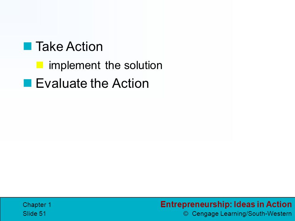 Entrepreneurship: Ideas in Action © Cengage Learning/South-Western Chapter 1 Slide 51 implement the solution Evaluate the Action Take Action
