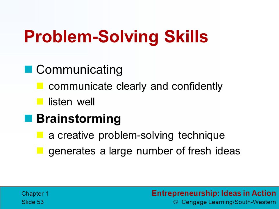 Entrepreneurship: Ideas in Action © Cengage Learning/South-Western Chapter 1 Slide 53 Problem-Solving Skills Communicating communicate clearly and con