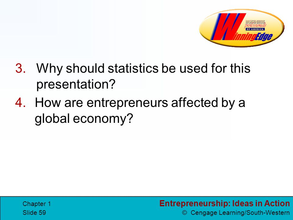 Entrepreneurship: Ideas in Action © Cengage Learning/South-Western Chapter 1 Slide 59 4.How are entrepreneurs affected by a global economy? 3.Why shou