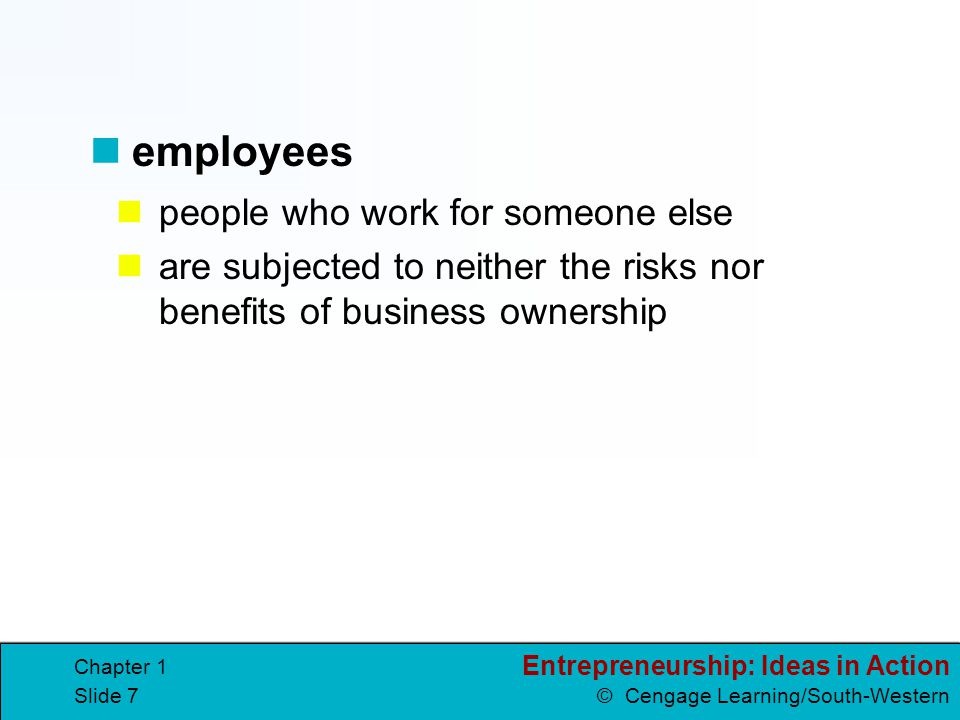 Entrepreneurship: Ideas in Action © Cengage Learning/South-Western Chapter 1 Slide 8 the desire to set your own schedule the need to work out of your home the wish to pursue a personal dream Reasons for becoming an entrepreneur include:
