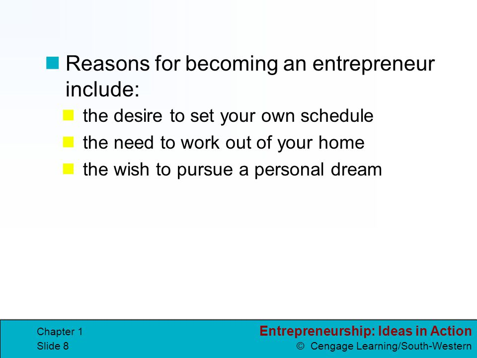 Entrepreneurship: Ideas in Action © Cengage Learning/South-Western Chapter 1 Slide 39 Compare Different Opportunities For each business opportunity, you should consider: Will people buy my product or service.