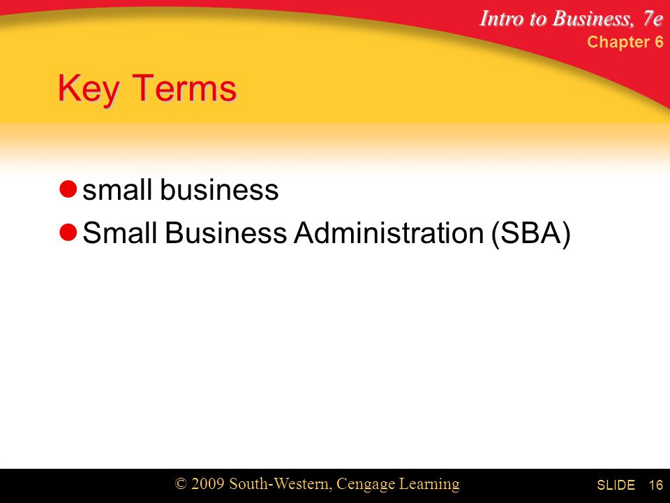 Intro to Business, 7e © 2009 South-Western, Cengage Learning SLIDE Chapter 6 16 Key Terms small business Small Business Administration (SBA)