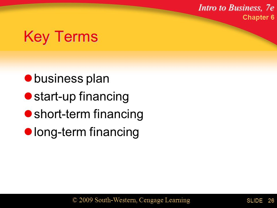 Intro to Business, 7e © 2009 South-Western, Cengage Learning SLIDE Chapter 6 26 Key Terms business plan start-up financing short-term financing long-term financing