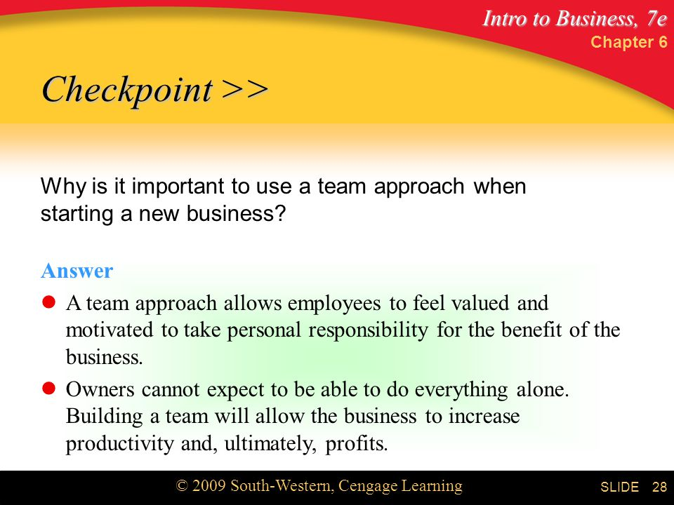 Intro to Business, 7e © 2009 South-Western, Cengage Learning SLIDE Chapter 6 28 Why is it important to use a team approach when starting a new business.