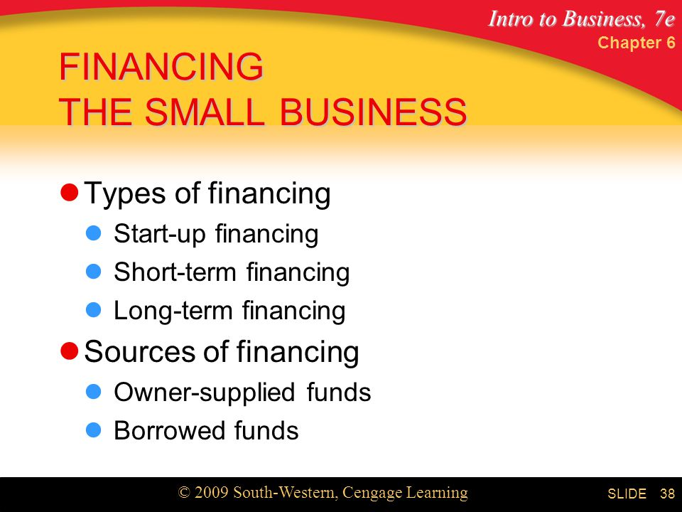 Intro to Business, 7e © 2009 South-Western, Cengage Learning SLIDE Chapter 6 38 FINANCING THE SMALL BUSINESS Types of financing Start-up financing Short-term financing Long-term financing Sources of financing Owner-supplied funds Borrowed funds