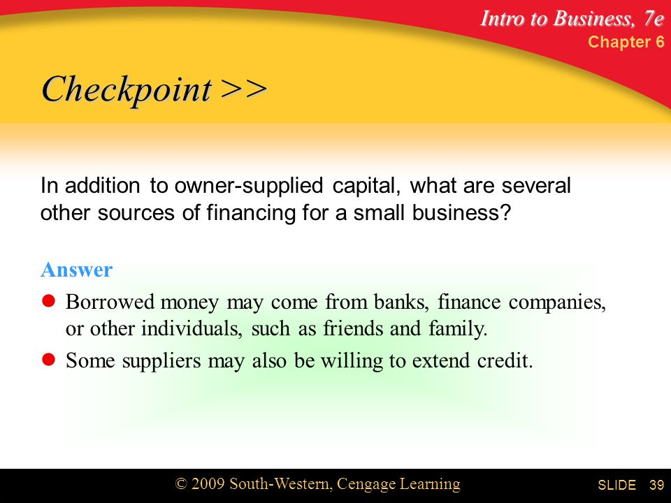 Intro to Business, 7e © 2009 South-Western, Cengage Learning SLIDE Chapter 6 39 Checkpoint >> In addition to owner-supplied capital, what are several other sources of financing for a small business.