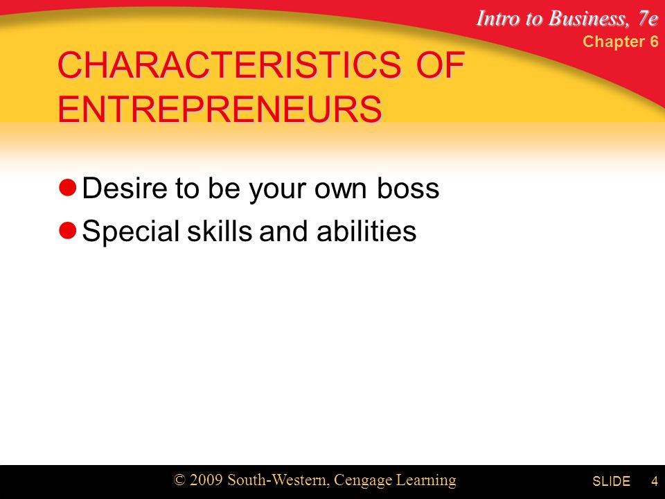 Intro to Business, 7e © 2009 South-Western, Cengage Learning SLIDE Chapter 6 4 CHARACTERISTICS OF ENTREPRENEURS Desire to be your own boss Special skills and abilities