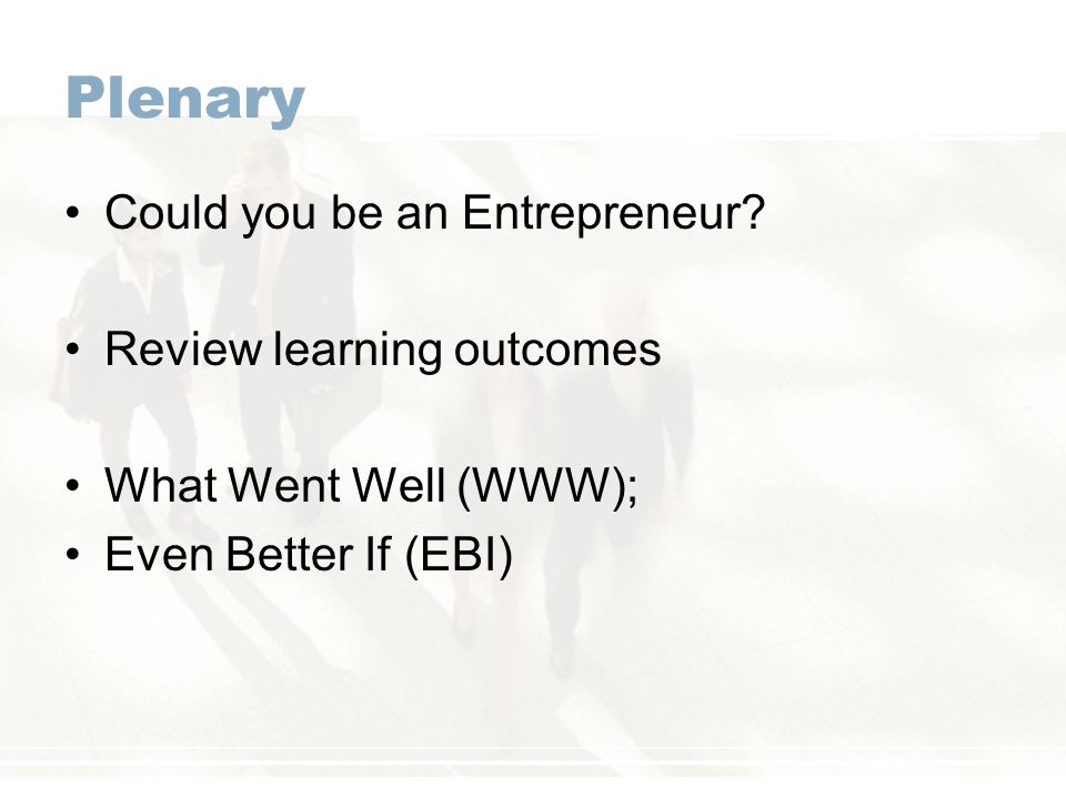 Plenary Could you be an Entrepreneur? Review learning outcomes What Went Well (WWW); Even Better If (EBI)