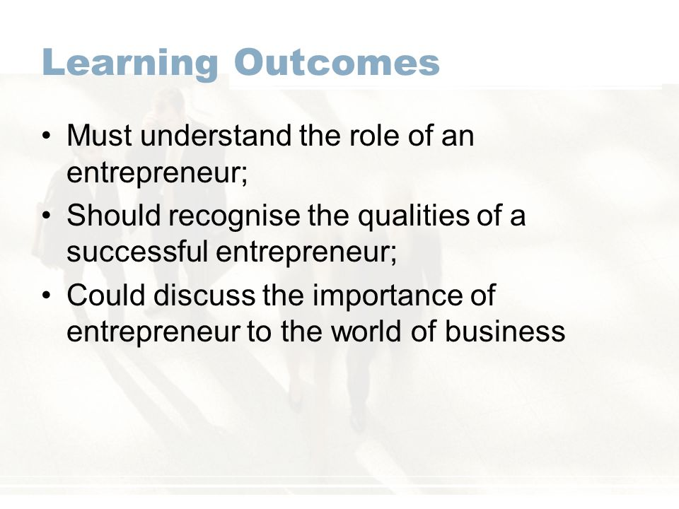 Learning Outcomes Must understand the role of an entrepreneur; Should recognise the qualities of a successful entrepreneur; Could discuss the importan
