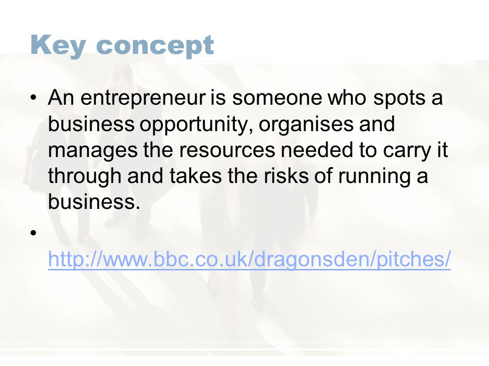 Key concept An entrepreneur is someone who spots a business opportunity, organises and manages the resources needed to carry it through and takes the risks of running a business.