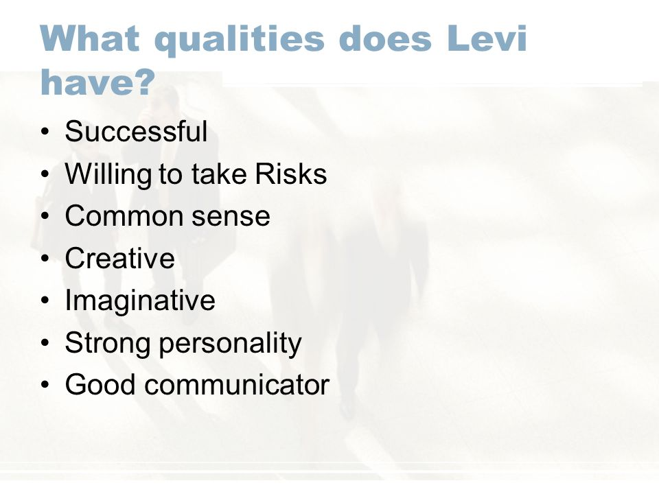 What qualities does Levi have? Successful Willing to take Risks Common sense Creative Imaginative Strong personality Good communicator