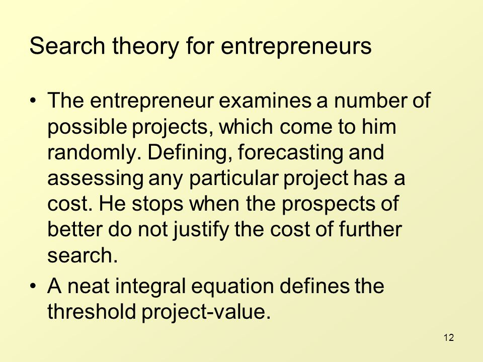 12 Search theory for entrepreneurs The entrepreneur examines a number of possible projects, which come to him randomly.