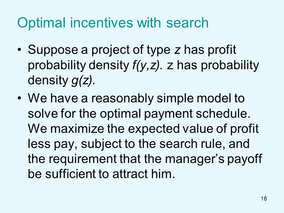 16 Optimal incentives with search Suppose a project of type z has profit probability density f(y,z).