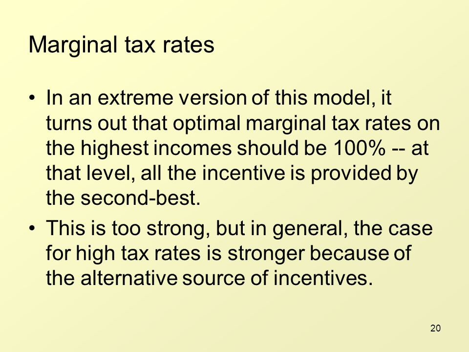 20 Marginal tax rates In an extreme version of this model, it turns out that optimal marginal tax rates on the highest incomes should be 100% -- at that level, all the incentive is provided by the second-best.
