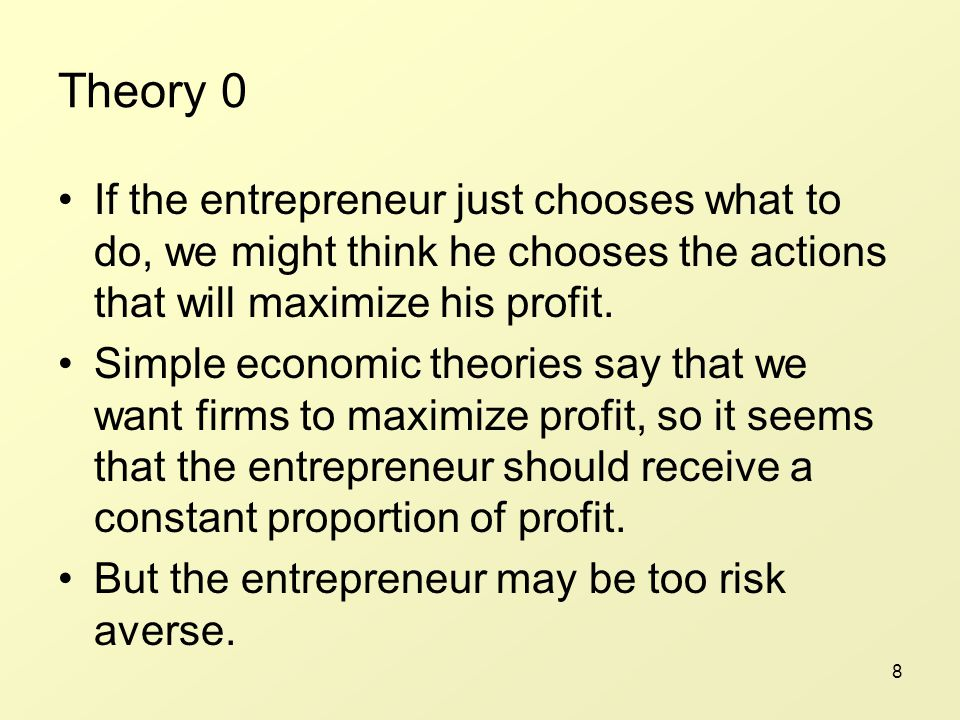 8 Theory 0 If the entrepreneur just chooses what to do, we might think he chooses the actions that will maximize his profit.
