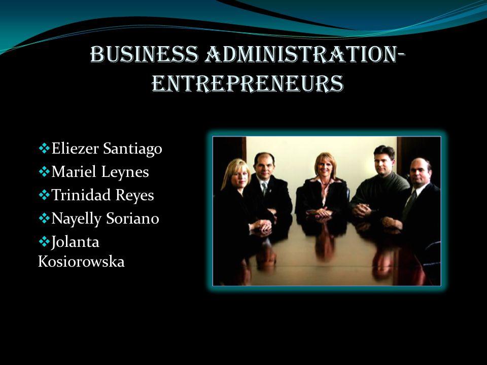 Business Administration- Entrepreneurs  Eliezer Santiago  Mariel Leynes  Trinidad Reyes  Nayelly Soriano  Jolanta Kosiorowska