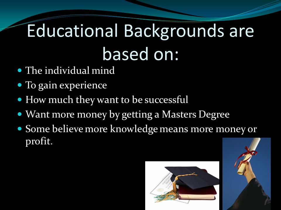 Educational Backgrounds are based on: The individual mind To gain experience How much they want to be successful Want more money by getting a Masters Degree Some believe more knowledge means more money or profit.
