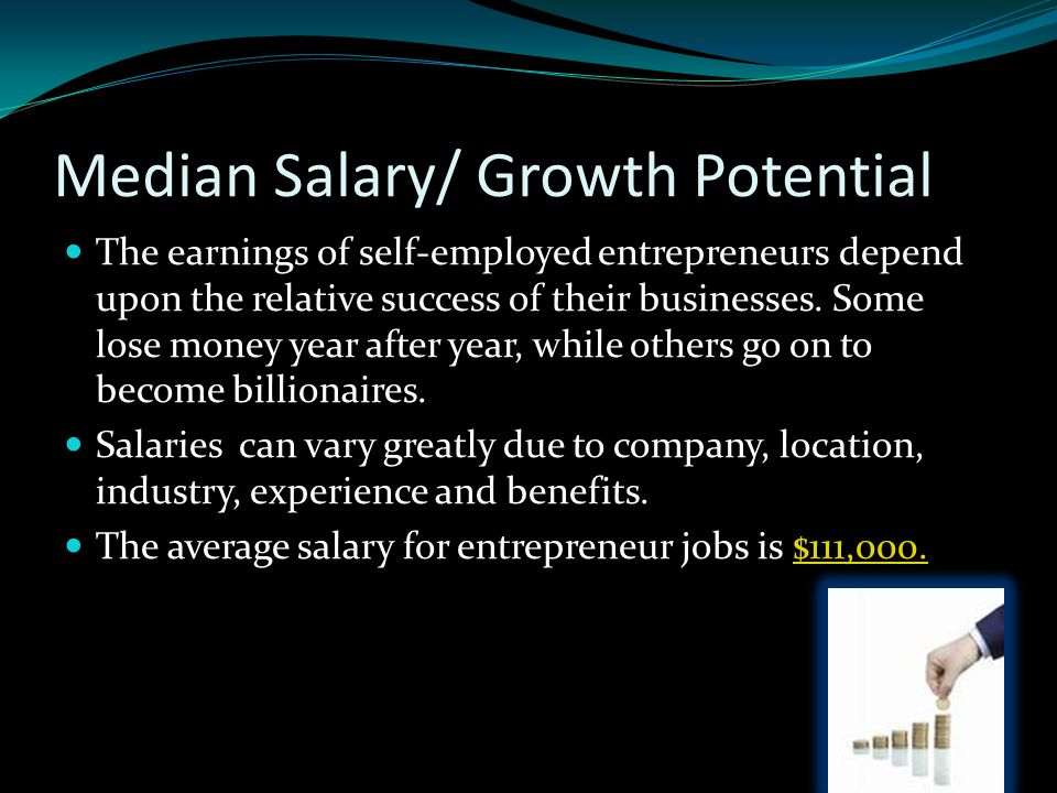 Median Salary/ Growth Potential The earnings of self-employed entrepreneurs depend upon the relative success of their businesses.