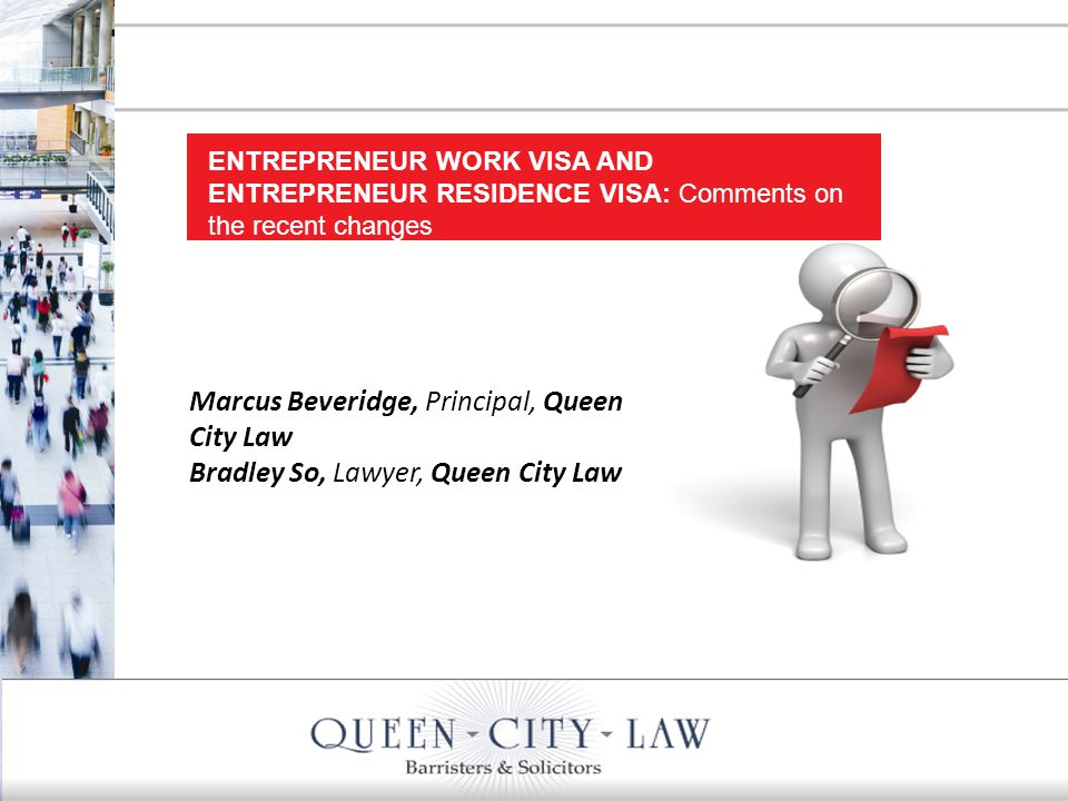1 Marcus Beveridge, Principal, Queen City Law Bradley So, Lawyer, Queen City Law ENTREPRENEUR WORK VISA AND ENTREPRENEUR RESIDENCE VISA: Comments on the recent changes