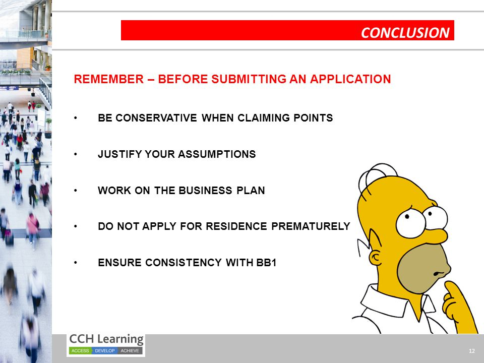 12 CONCLUSION REMEMBER – BEFORE SUBMITTING AN APPLICATION BE CONSERVATIVE WHEN CLAIMING POINTS JUSTIFY YOUR ASSUMPTIONS WORK ON THE BUSINESS PLAN DO N