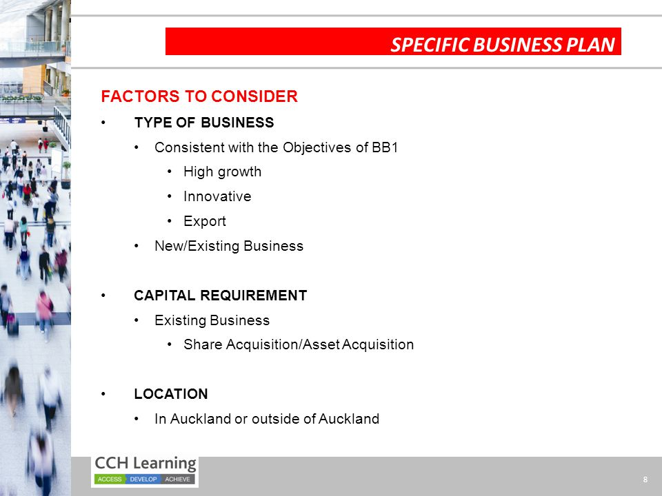 8 SPECIFIC BUSINESS PLAN FACTORS TO CONSIDER TYPE OF BUSINESS Consistent with the Objectives of BB1 High growth Innovative Export New/Existing Business CAPITAL REQUIREMENT Existing Business Share Acquisition/Asset Acquisition LOCATION In Auckland or outside of Auckland