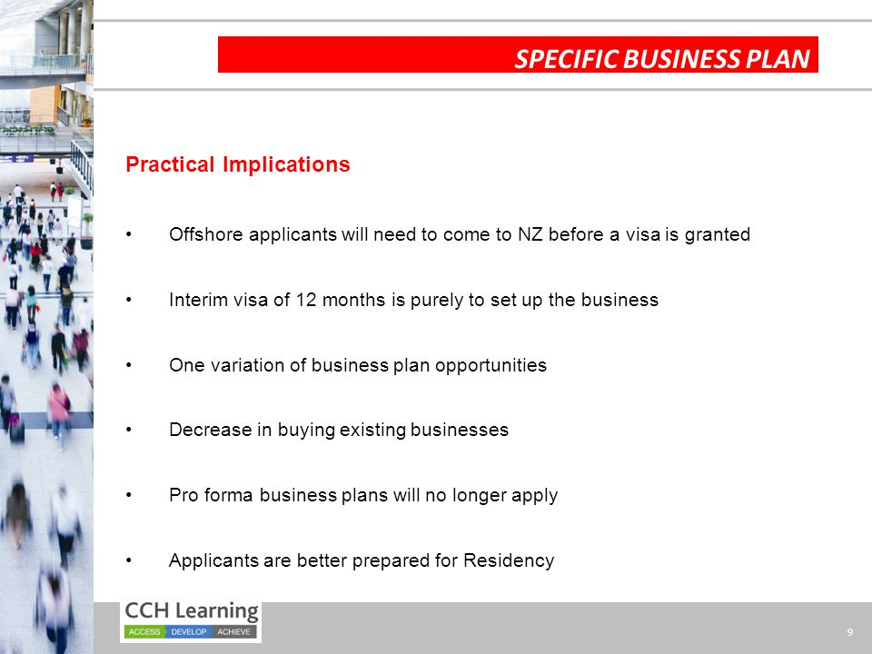 9 SPECIFIC BUSINESS PLAN Practical Implications Offshore applicants will need to come to NZ before a visa is granted Interim visa of 12 months is purely to set up the business One variation of business plan opportunities Decrease in buying existing businesses Pro forma business plans will no longer apply Applicants are better prepared for Residency