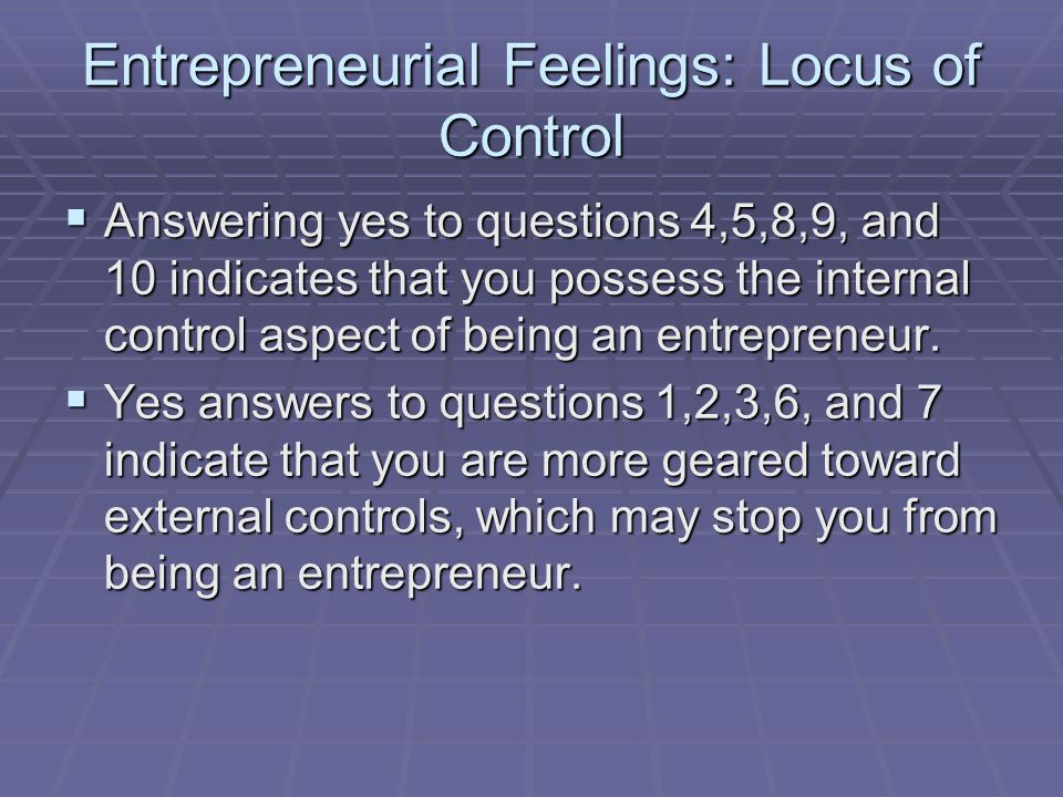 Entrepreneurial Feelings: Locus of Control  Answering yes to questions 4,5,8,9, and 10 indicates that you possess the internal control aspect of bein