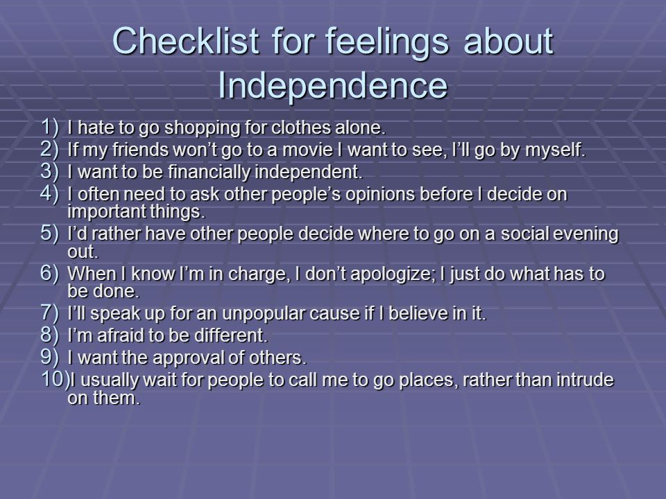 Checklist for feelings about Independence 1) I hate to go shopping for clothes alone. 2) If my friends won't go to a movie I want to see, I'll go by m