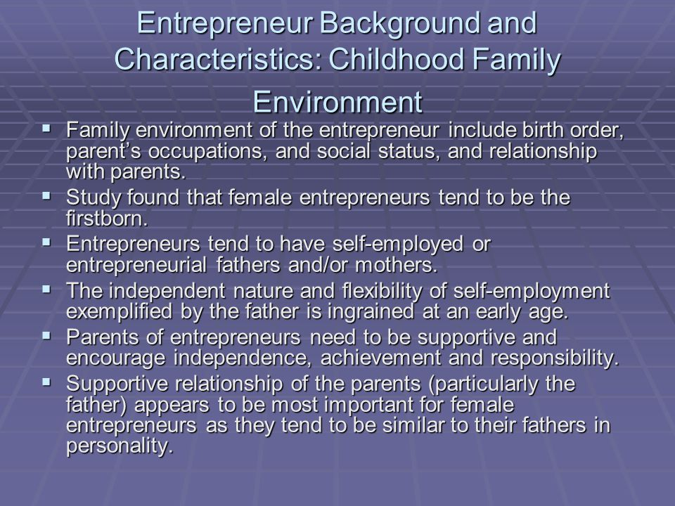 Entrepreneur Background and Characteristics: Childhood Family Environment  Family environment of the entrepreneur include birth order, parent's occup