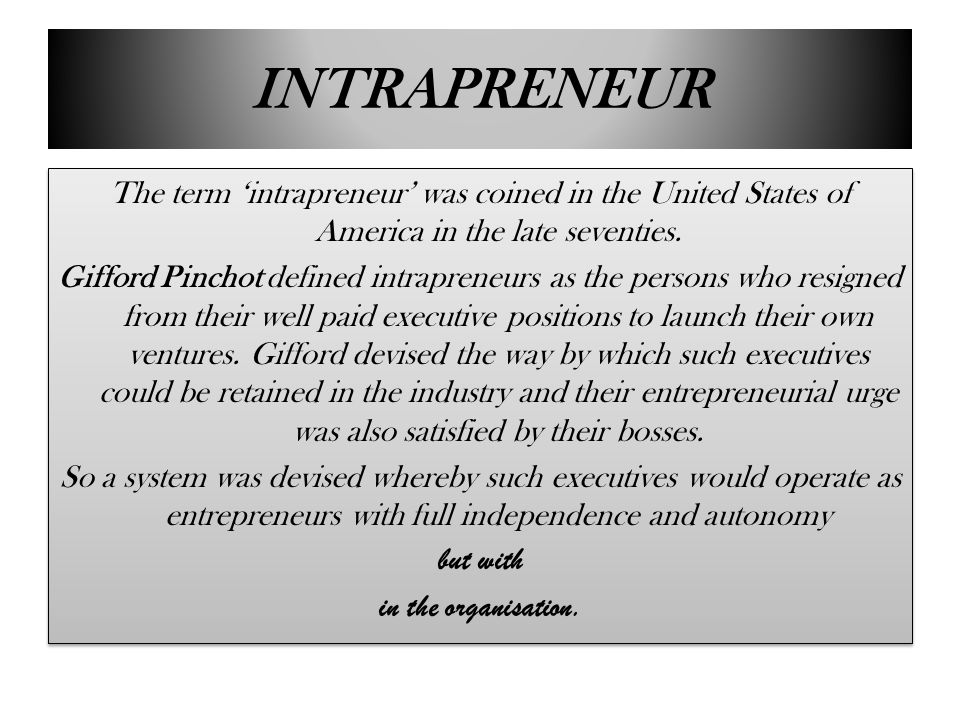 INTRAPRENEUR The term 'intrapreneur' was coined in the United States of America in the late seventies. Gifford Pinchot defined intrapreneurs as the pe