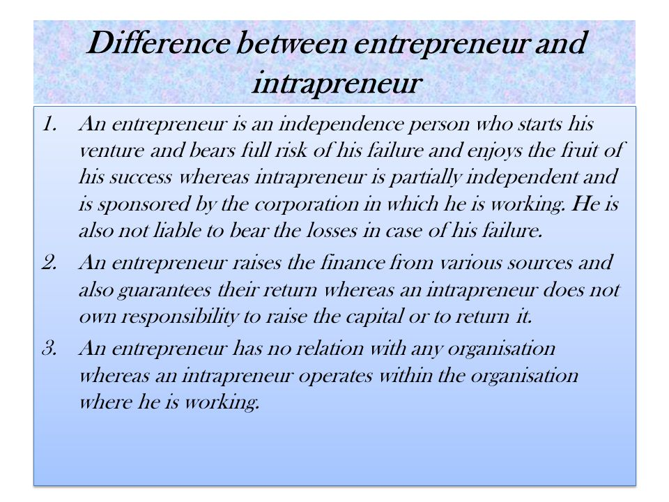 Difference between entrepreneur and intrapreneur 1.An entrepreneur is an independence person who starts his venture and bears full risk of his failure