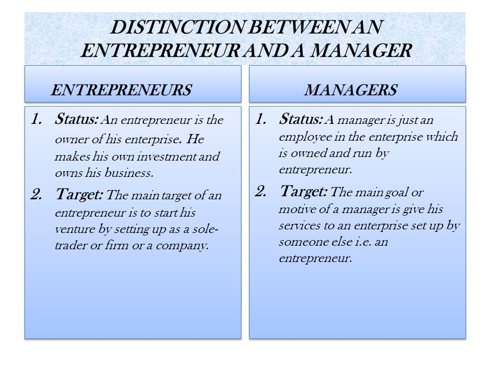 DISTINCTION BETWEEN AN ENTREPRENEUR AND A MANAGER ENTREPRENEURS 1.Status: An entrepreneur is the owner of his enterprise. He makes his own investment