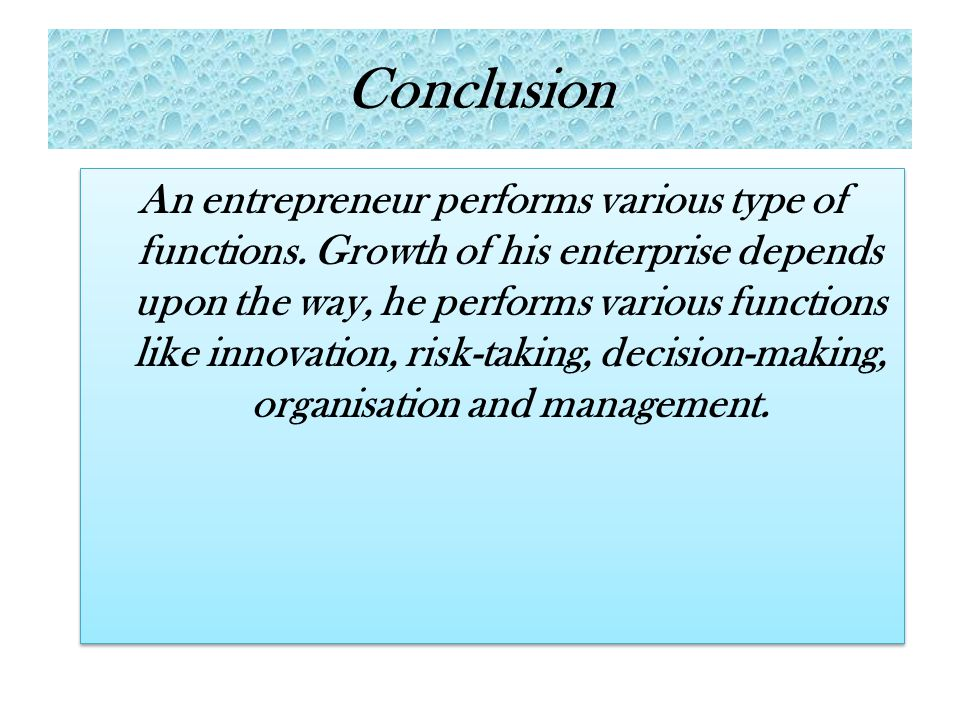 Conclusion An entrepreneur performs various type of functions. Growth of his enterprise depends upon the way, he performs various functions like innov