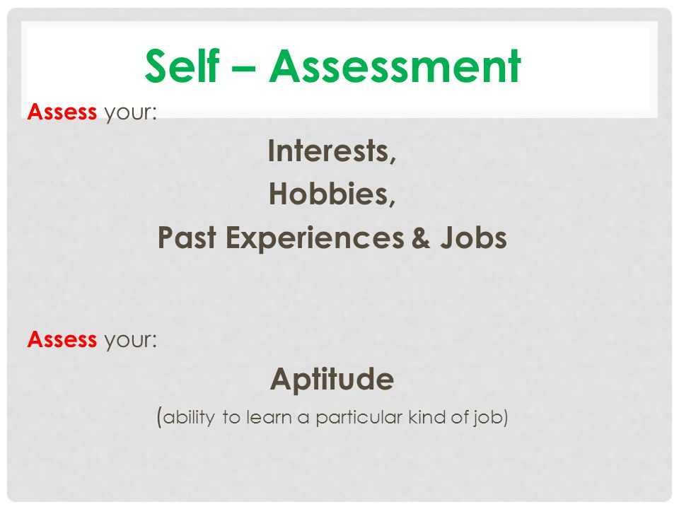 Self – Assessment Assess your: Interests, Hobbies, Past Experiences & Jobs Assess your: Aptitude ( ability to learn a particular kind of job)