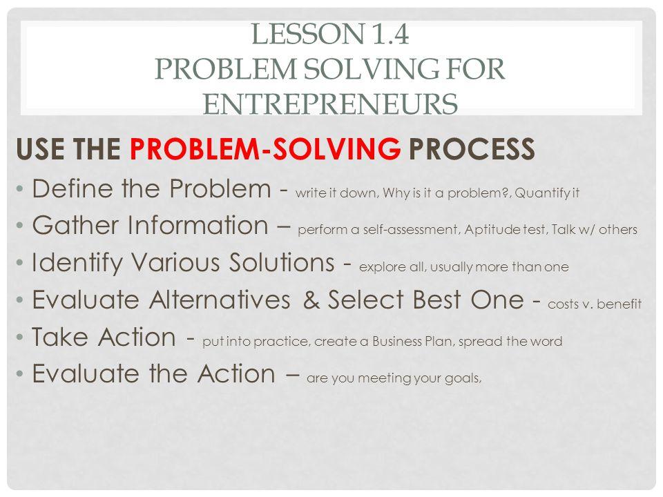LESSON 1.4 PROBLEM SOLVING FOR ENTREPRENEURS USE THE PROBLEM-SOLVING PROCESS Define the Problem - write it down, Why is it a problem?, Quantify it Gat