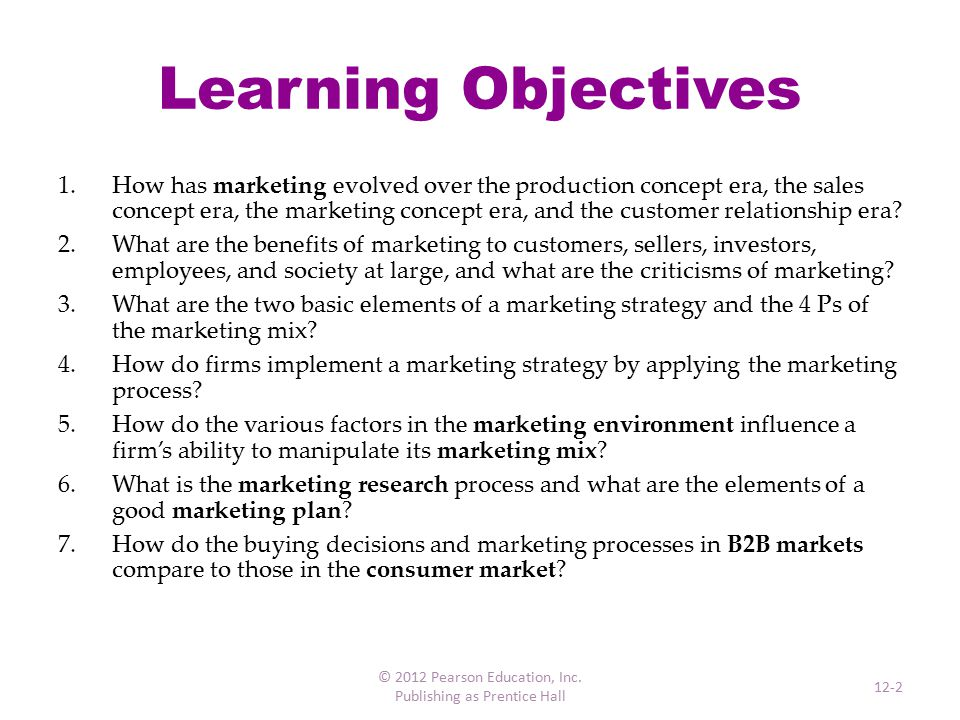 Marketing Fundamentals Marketing oAn organizational function oA set of processes for creating, communicating, and delivering value to customers oManagement of customer relationships in ways that benefit the organization and its stakeholders Product oAny tangible good, service, or idea available for purchase in a market oPlus any intangible benefits derived from its consumption © 2012 Pearson Education, Inc.