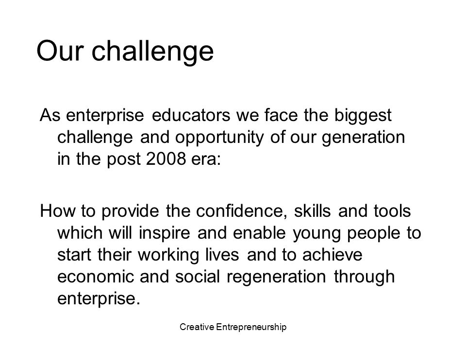 Creative Entrepreneurship New connections for creative entrepreneurship Connect People Students Educators Entrepreneurs & business networks Government agencies Communities Generate Ideas Problems & opportunities Purpose & commitment Confidence to act Resources Ventures Teams Support Results