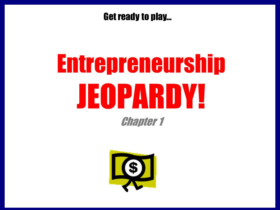 Entrepreneurship JEOPARDY! Chapter 1 Get ready to play…