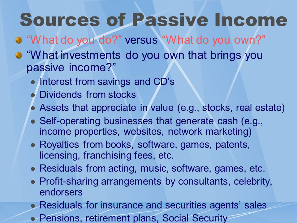 Sources of Passive Income What do you do versus What do you own What investments do you own that brings you passive income Interest from savings and CD's Dividends from stocks Assets that appreciate in value (e.g., stocks, real estate) Self-operating businesses that generate cash (e.g., income properties, websites, network marketing) Royalties from books, software, games, patents, licensing, franchising fees, etc.