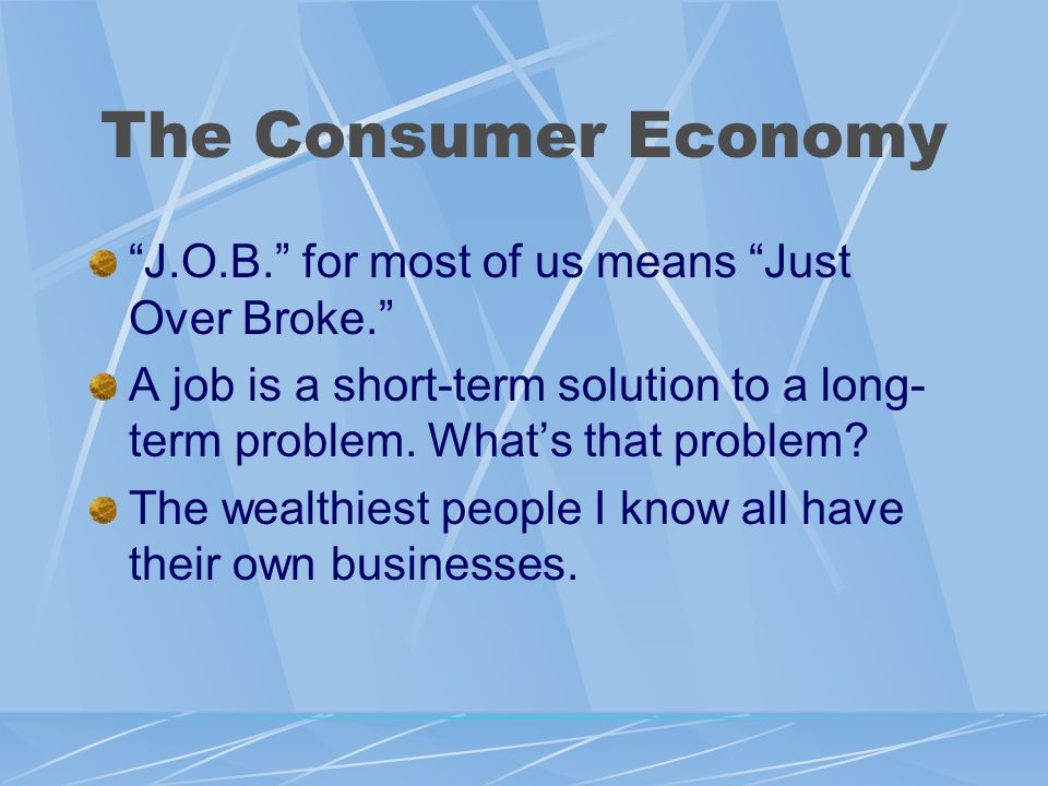 The Consumer Economy J.O.B. for most of us means Just Over Broke. A job is a short-term solution to a long- term problem.