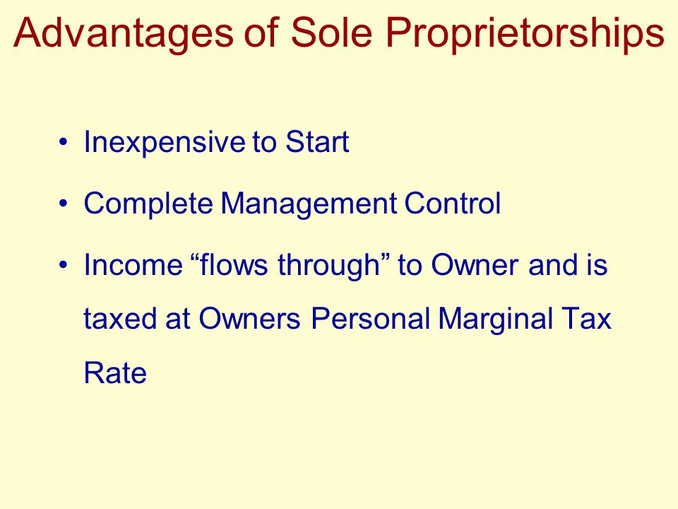 "Advantages of Sole Proprietorships Inexpensive to Start Complete Management Control Income ""flows through"" to Owner and is taxed at Owners Personal Ma"