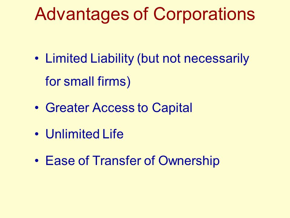 Advantages of Corporations Limited Liability (but not necessarily for small firms) Greater Access to Capital Unlimited Life Ease of Transfer of Owners