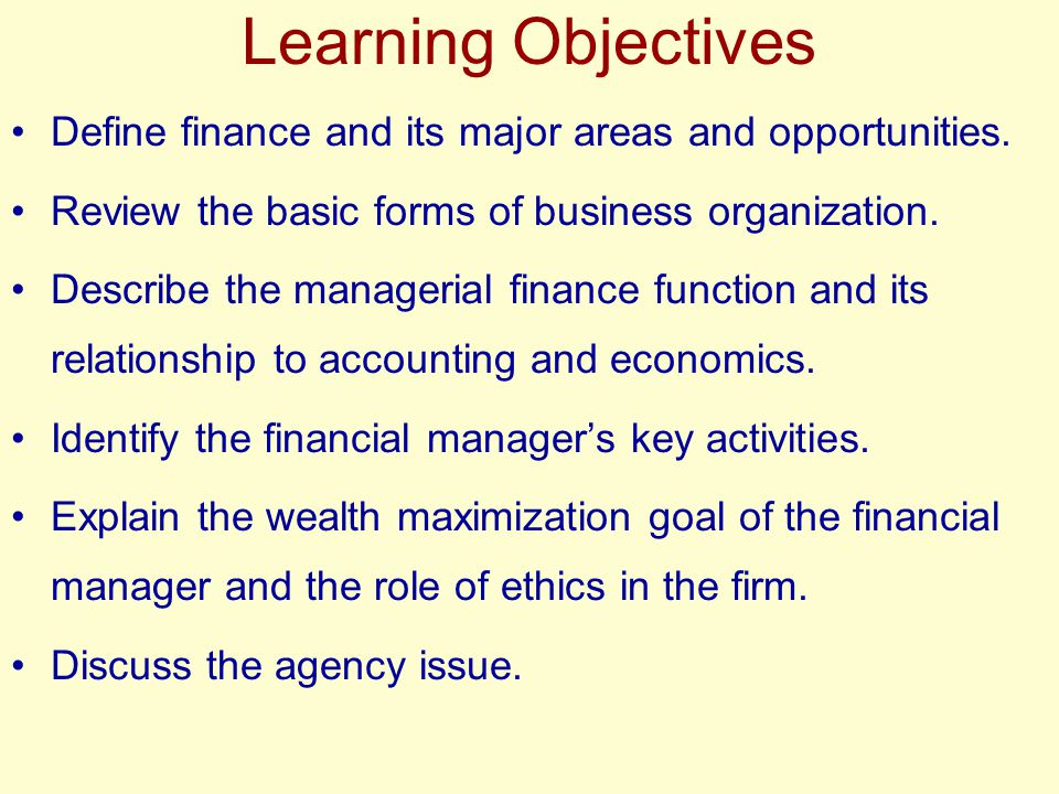 Learning Objectives Define finance and its major areas and opportunities. Review the basic forms of business organization. Describe the managerial fin