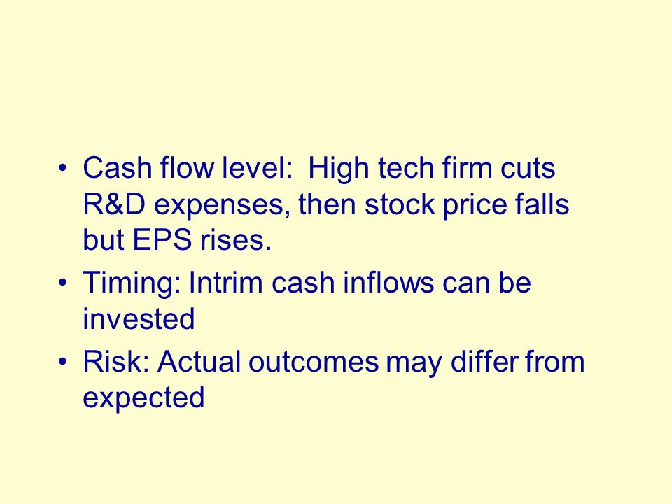Cash flow level: High tech firm cuts R&D expenses, then stock price falls but EPS rises. Timing: Intrim cash inflows can be invested Risk: Actual outc
