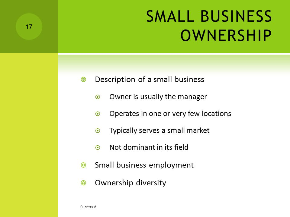 SMALL BUSINESS OWNERSHIP  Description of a small business  Owner is usually the manager  Operates in one or very few locations  Typically serves a