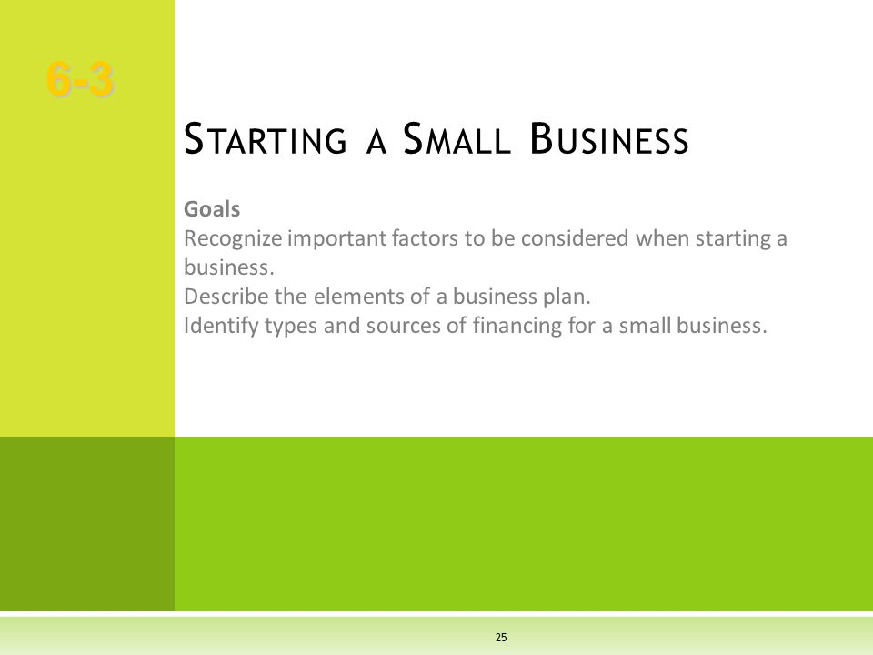 25 Goals Recognize important factors to be considered when starting a business. Describe the elements of a business plan. Identify types and sources o