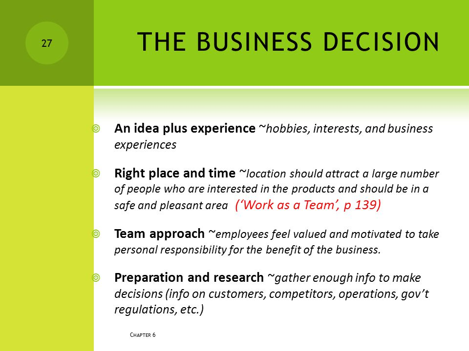 THE BUSINESS DECISION  An idea plus experience ~ hobbies, interests, and business experiences  Right place and time ~ location should attract a larg