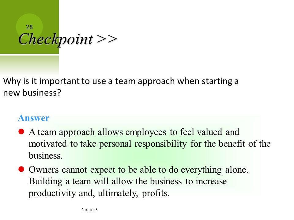 C HAPTER 6 28 Why is it important to use a team approach when starting a new business? Answer A team approach allows employees to feel valued and moti